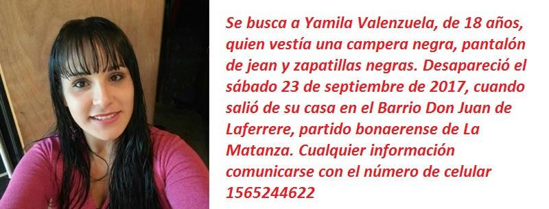 Se busca a Yamila Valenzuela, de 18 años, quien vestía una campera negra, pantalón de jean y zapatillas negras. Desapareció el sábado 23 de septiembre de 2017, cuando salió de su casa en el Barrio Don Juan de Laferrere, partido bonaerense de La Matanza. Cualquier información comunicarse con el número de celular 1565244622