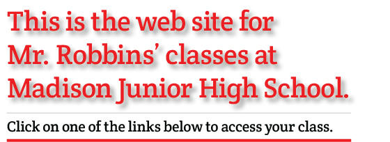 Copy for the words this is the web site for Mr. Robbins' classes at Madison Junior High School. Click on one of the links below to access your class web site.